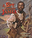 A Spy Called James: The True Story of James Lafayette, Revolutionary War Double