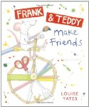 Frank and Teddy Make Friends. by Louise Yates