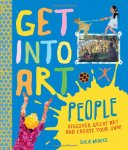 Get Into Art, People: Discover Great art and Create Your Won