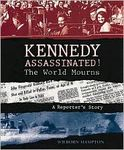 Kennedy Assassinated! The World Mourns – A Reporter's Story