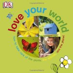 Love Your World: How to care of the plants, the animals, and the planet